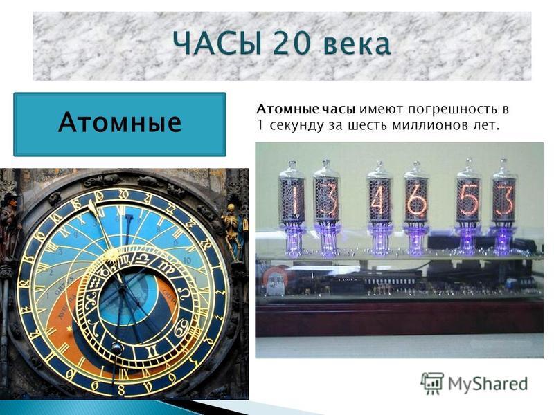 Атомные Атомные часы имеют погрешность в 1 секунду за шесть миллионов лет.