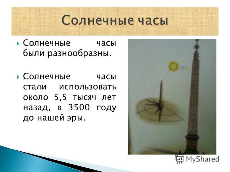 Солнечные часы были разнообразны. Солнечные часы стали использовать около 5,5 тысяч лет назад, в 3500 году до нашей эры.