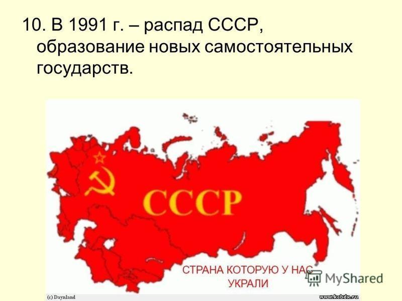 10. В 1991 г. – распад СССР, образование новых самостоятельных государств.