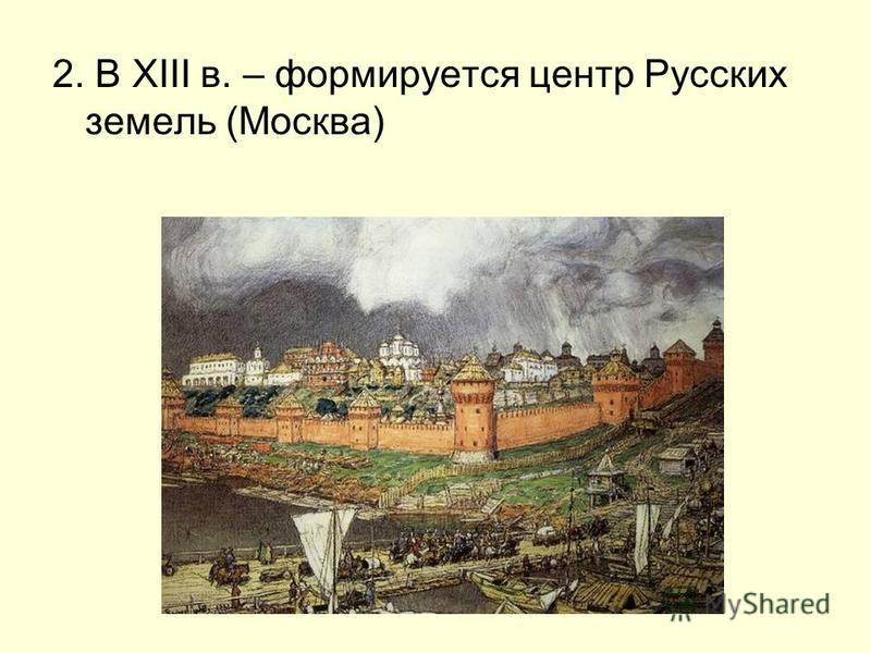 2. В XIII в. – формируется центр Русских земель (Москва)