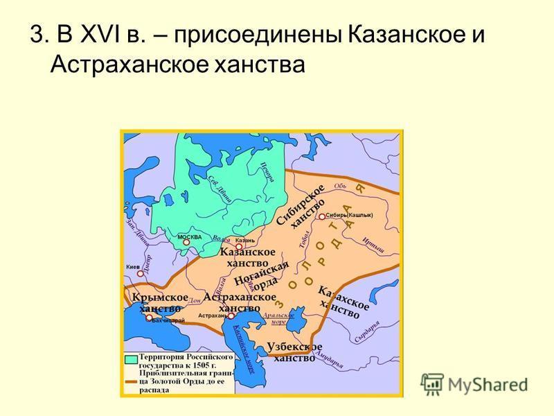3. В XVI в. – присоединены Казанское и Астраханское ханства