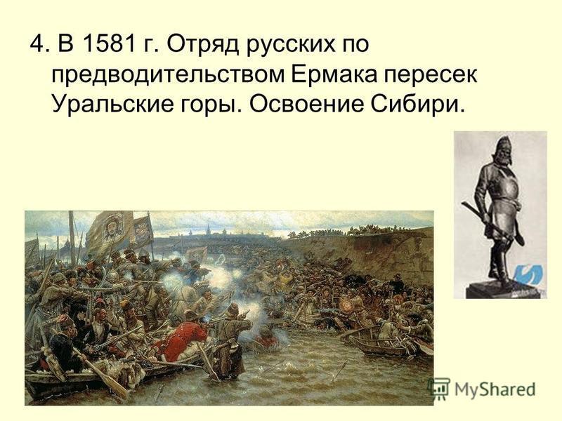 4. В 1581 г. Отряд русских по предводительством Ермака пересек Уральские горы. Освоение Сибири.