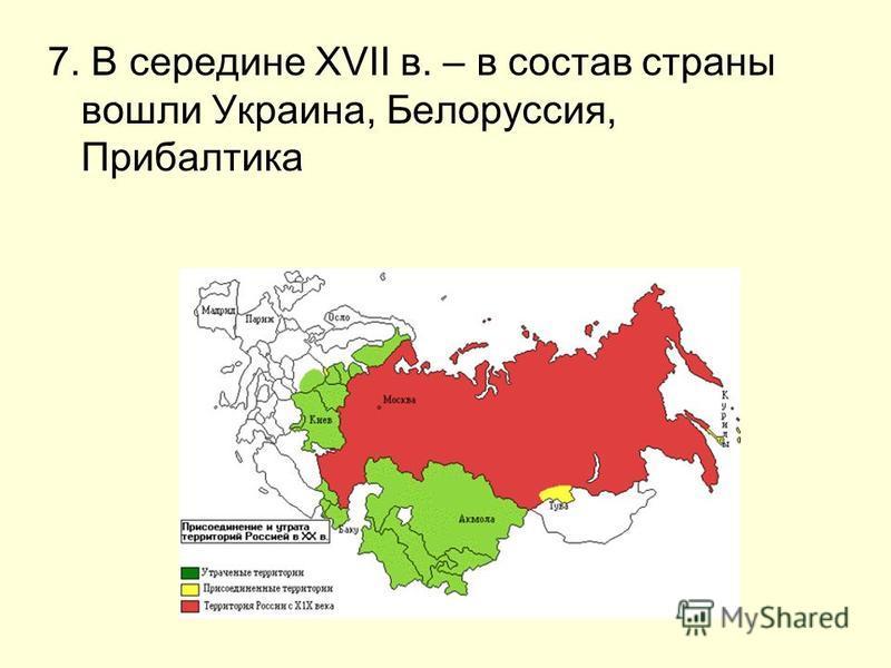 7. В середине XVII в. – в состав страны вошли Украина, Белоруссия, Прибалтика