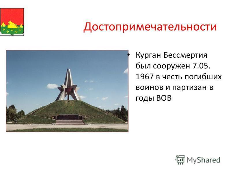 Достопримечательности Курган Бессмертия был сооружен 7.05. 1967 в честь погибших воинов и партизан в годы ВОВ
