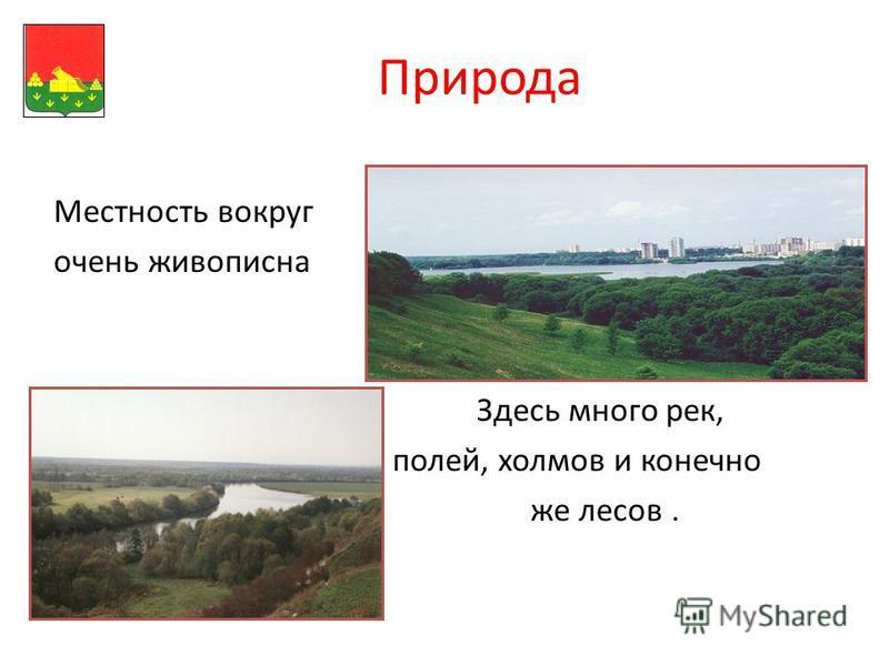 Природа Местность вокруг очень живописна Здесь много рек, полей, холмов и конечно же лесов.