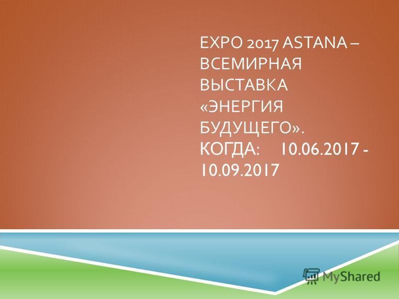 EXPO 2017 ASTANA – ВСЕМИРНАЯ ВЫСТАВКА « ЭНЕРГИЯ БУДУЩЕГО ». КОГДА :10.06.2017 - 10.09.2017