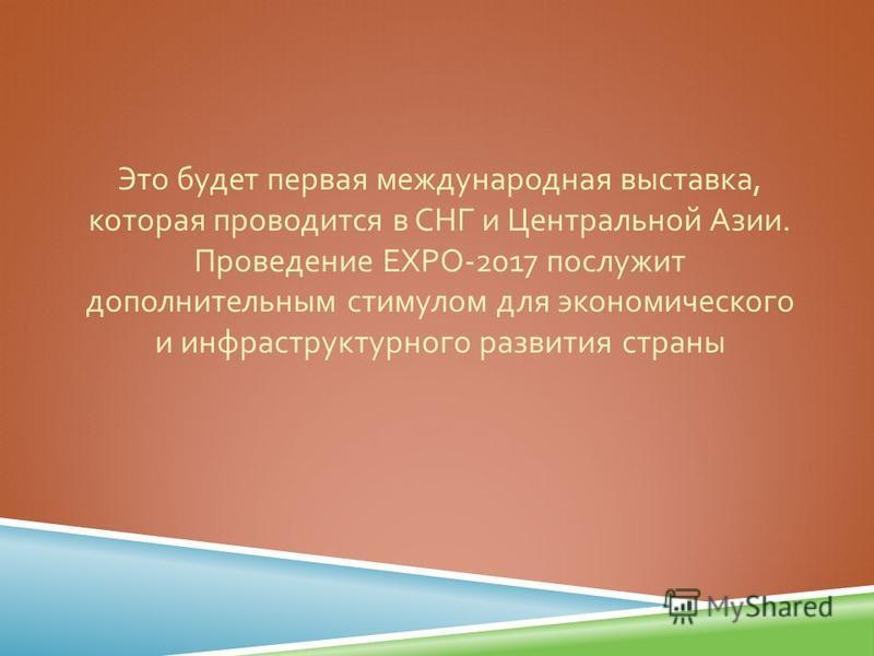Это будет первая международная выставка, которая проводится в СНГ и Центральной Азии. Проведение EXPO-2017 послужит дополнительным стимулом для экономического и инфраструктурного развития страны