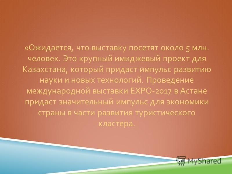 « Ожидается, что выставку посетят около 5 млн. человек. Это крупный имиджевый проект для Казахстана, который придаст импульс развитию науки и новых технологий. Проведение международной выставки ЕХРО -2017 в Астане придаст значительный импульс для эко