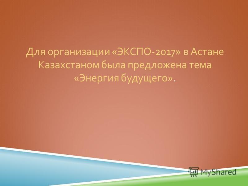 Для организации « ЭКСПО -2017» в Астане Казахстаном была предложена тема « Энергия будущего ».