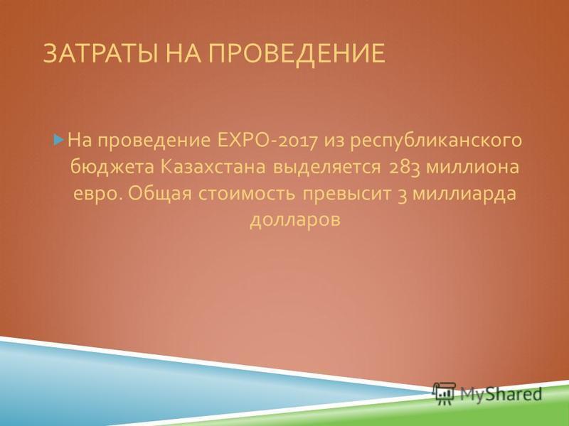 ЗАТРАТЫ НА ПРОВЕДЕНИЕ На проведение EXPO-2017 из республиканского бюджета Казахстана выделяется 283 миллиона евро. Общая стоимость превысит 3 миллиарда долларов