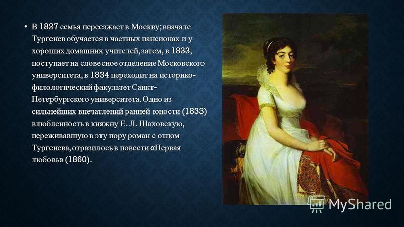 В 1827 семья переезжает в Москву ; вначале Тургенев обучается в частных пансионах и у хороших домашних учителей, затем, в 1833, поступает на словесное отделение Московского университета, в 1834 переходит на историко - филологический факультет Санкт -