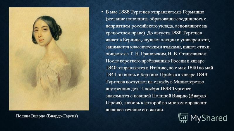 В мае 1838 Тургенев отправляется в Германию ( желание пополнить образование соединилось с неприятием российского уклада, основанного на крепостном праве ). До августа 1839 Тургенев живет в Берлине, слушает лекции в университете, занимается классическ
