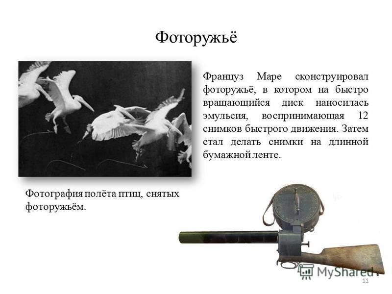 Фоторужьё Фотография полёта птиц, снятых фоторужьём. Француз Маре сконструировал фоторужьё, в котором на быстро вращающийся диск наносилась эмульсия, воспринимающая 12 снимков быстрого движения. Затем стал делать снимки на длинной бумажной ленте. 11