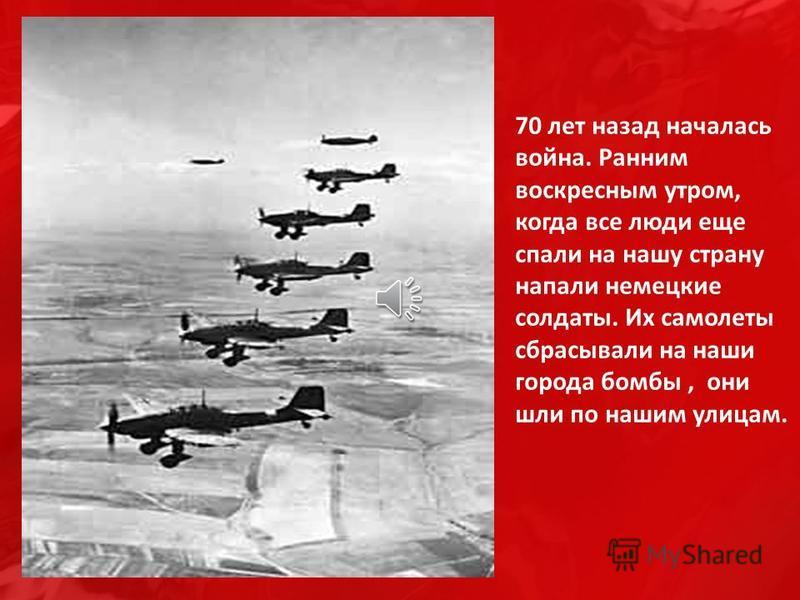 70 лет назад началась война. Ранним воскресным утром, когда все люди еще спали на нашу страну напали немецкие солдаты. Их самолеты сбрасывали на наши города бомбы, они шли по нашим улицам.