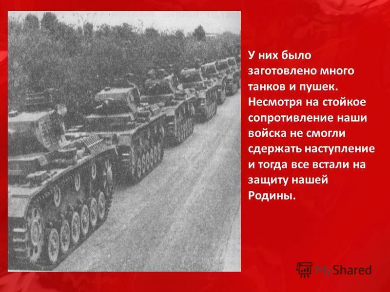 У них было заготовлено много танков и пушек. Несмотря на стойкое сопротивление наши войска не смогли сдержать наступление и тогда все встали на защиту нашей Родины.