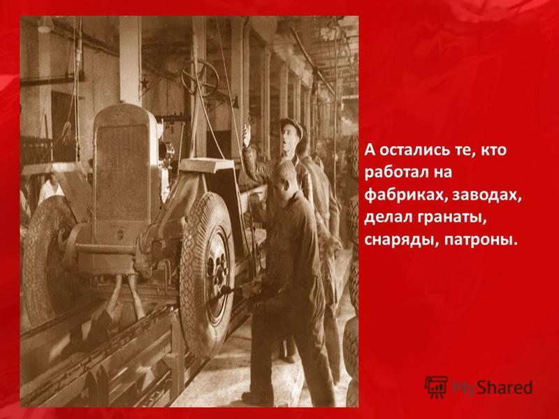 А остались те, кто работал на фабриках, заводах, делал гранаты, снаряды, патроны.