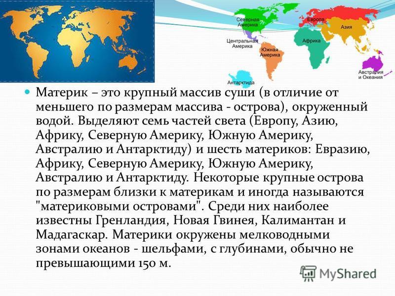 Материк – это крупный массив суши (в отличие от меньшего по размерам массива - острова), окруженный водой. Выделяют семь частей света (Европу, Азию, Африку, Северную Америку, Южную Америку, Австралию и Антарктиду) и шесть материков: Евразию, Африку,