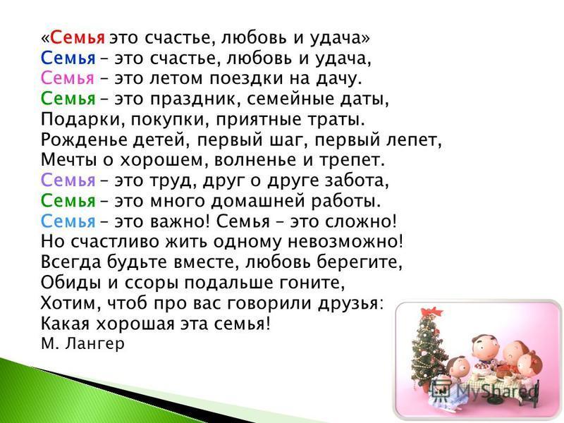 «Семья это счастье, любовь и удача» Семья – это счастье, любовь и удача, Семья – это летом поездки на дачу. Семья – это праздник, семейные даты, Подарки, покупки, приятные траты. Рожденье детей, первый шаг, первый лепет, Мечты о хорошем, волненье и т