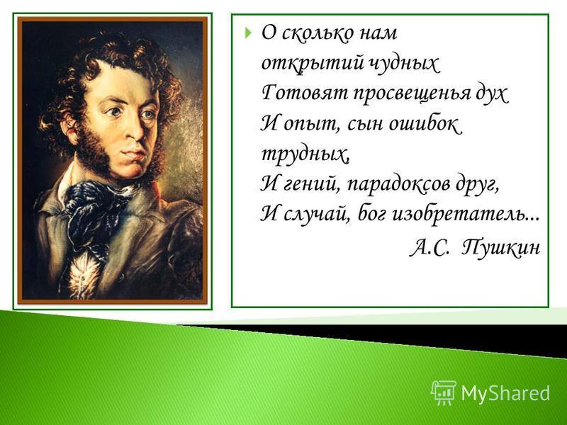 О сколько нам открытий чудных Готовят просвещенья дух И опыт, сын ошибок трудных, И гений, парадоксов друг, И случай, бог изобретатель... А.С. Пушкин