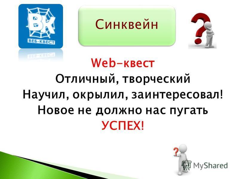 Web-квест Отличный, творческий Научил, окрылил, заинтересовал! Новое не должно нас пугать УСПЕХ! Синквейн