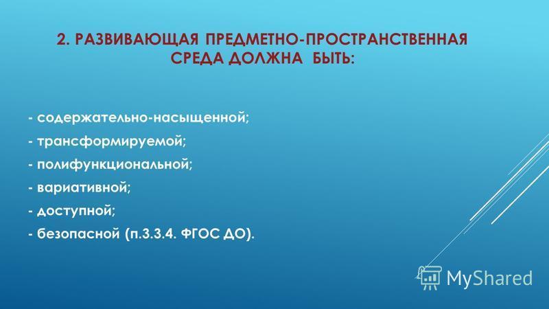 2. РАЗВИВАЮЩАЯ ПРЕДМЕТНО-ПРОСТРАНСТВЕННАЯ СРЕДА ДОЛЖНА БЫТЬ: - содержательно-насыщенной; - трансформируемой; - полифункциональной; - вариативной; - доступной; - безопасной (п.3.3.4. ФГОС ДО).