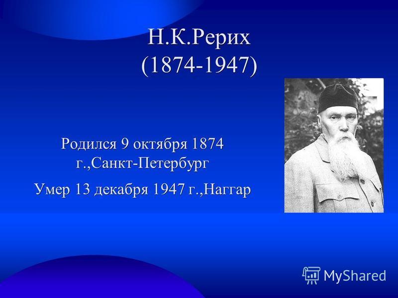 Н.К.Рерих (1874-1947) Родился 9 октября 1874 г.,Санкт-Петербург Умер 13 декабря 1947 г.,Наггар