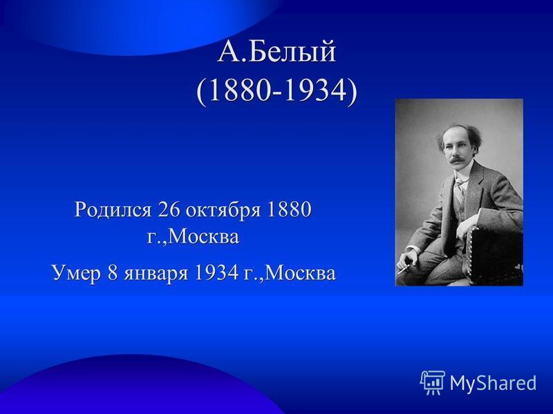 А.Белый (1880-1934) Родился 26 октября 1880 г.,Москва Умер 8 января 1934 г.,Москва