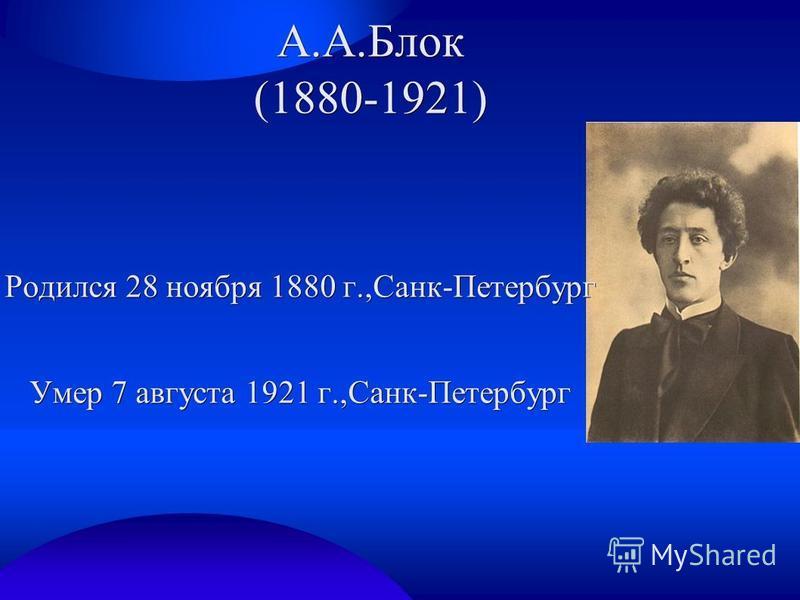 А.А.Блок (1880-1921) Родился 28 ноября 1880 г.,Санк-Петербург Умер 7 августа 1921 г.,Санк-Петербург