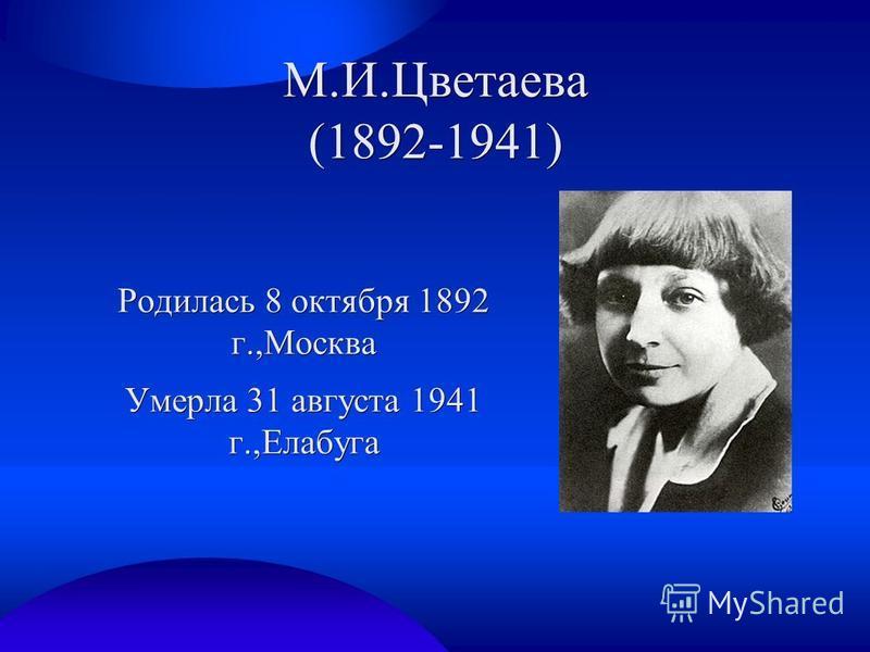 М.И.Цветаева (1892-1941) Родилась 8 октября 1892 г.,Москва Умерла 31 августа 1941 г.,Елабуга