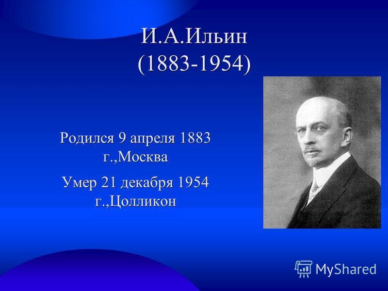 И.А.Ильин (1883-1954) Родился 9 апреля 1883 г.,Москва Умер 21 декабря 1954 г.,Цолликон