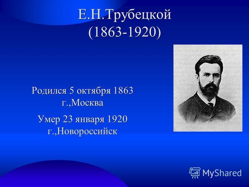 Е.Н.Трубецкой (1863-1920) Родился 5 октября 1863 г.,Москва Умер 23 января 1920 г.,Новороссийск