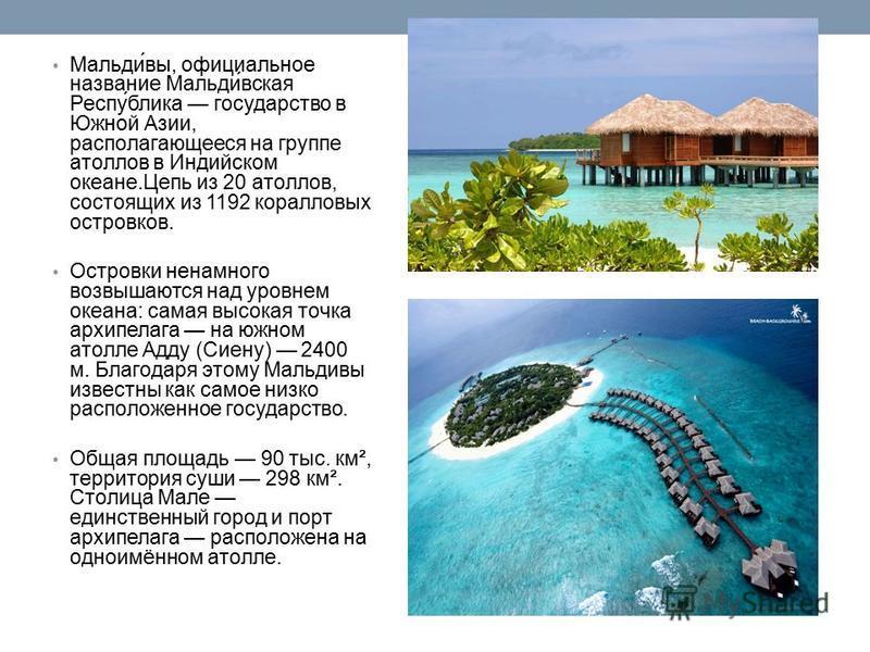 Мальди́вы, официальное название Мальди́всякая Респу́блика государство в Южной Азии, располагающееся на группе атоллов в Индийском океане.Цепь из 20 атоллов, состоящих из 1192 коралловых островков. Островки ненамного возвышаются над уровнем океана: са