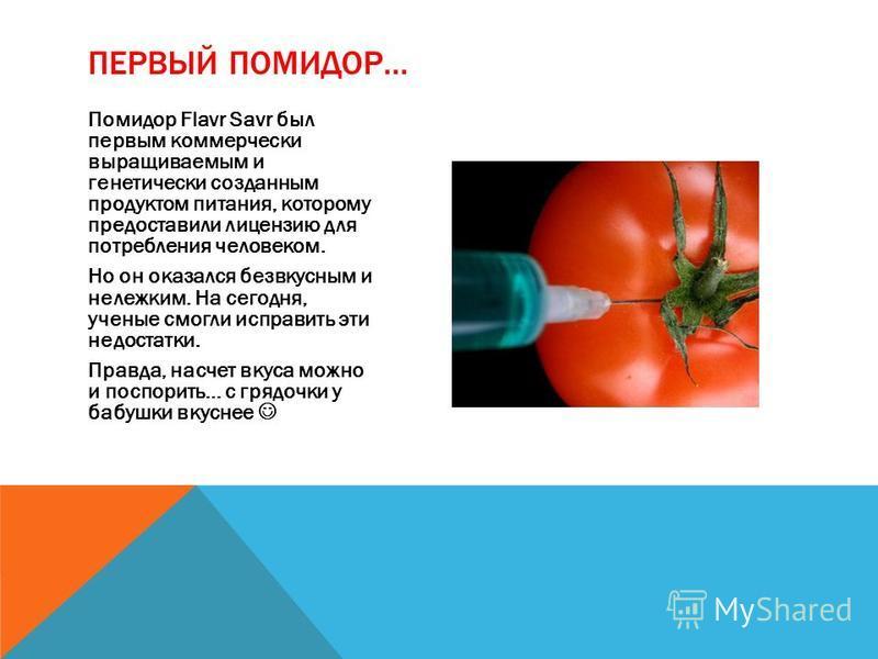 Помидор Flavr Savr был первым коммерчески выращиваемым и генетически созданным продуктом питания, которому предоставили лицензию для потребления человеком. Но он оказался безвкусным и нележким. На сегодня, ученые смогли исправить эти недостатки. Прав