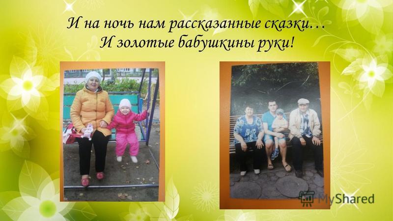 И на ночь нам рассказанные сказки… И золотые бабушкины руки!
