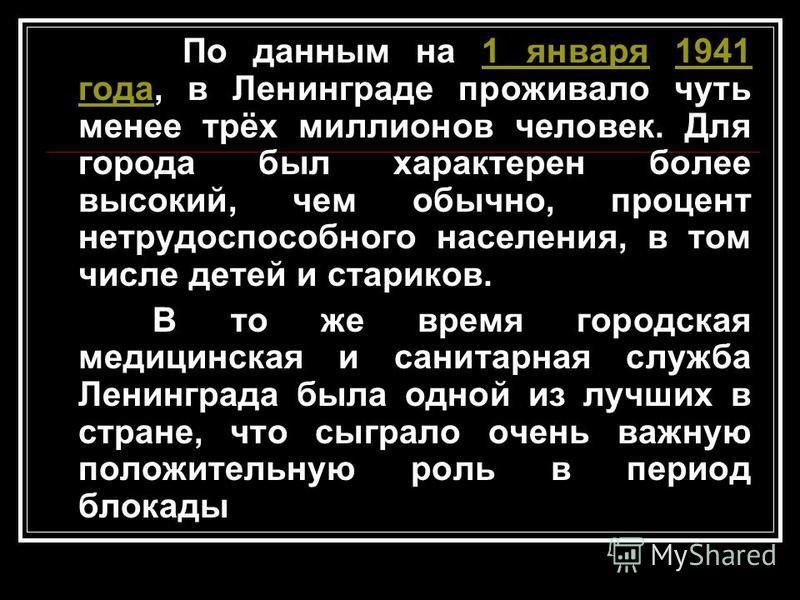 По данным на 1 января 1941 года, в Ленинграде проживало чуть менее трёх миллионов человек. Для города был характерен более высокий, чем обычно, процент нетрудоспособного населения, в том числе детей и стариков.1 января 1941 года В то же время городск