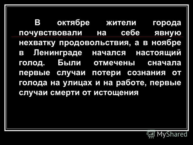 В октябре жители города почувствовали на себе явную нехватку продовольствия, а в ноябре в Ленинграде начался настоящий голод. Были отмечены сначала первые случаи потери сознания от голода на улицах и на работе, первые случаи смерти от истощения