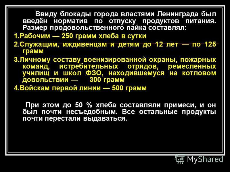 Ввиду блокады города властями Ленинграда был введён норматив по отпуску продуктов питания. Размер продовольственного пайка составлял: 1. Рабочим 250 грамм хлеба в сутки 2.Служащим, иждивенцам и детям до 12 лет по 125 грамм 3. Личному составу военизир