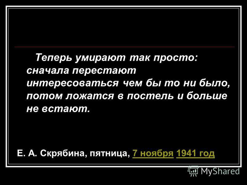 Теперь умирают так просто: сначала перестают интересоваться чем бы то ни было, потом ложатся в постель и больше не встают. Е. А. Скрябина, пятница, 7 ноября 1941 год 7 ноября 1941 год