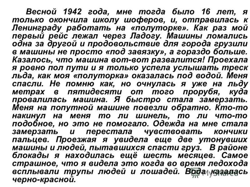 Весной 1942 года, мне тогда было 16 лет, я только окончила школу шоферов, и, отправилась к Ленинграду работать на «полуторке». Как раз мой первый рейс лежал через Ладогу. Машины ломались одна за другой и продовольствие для города грузили в машины не