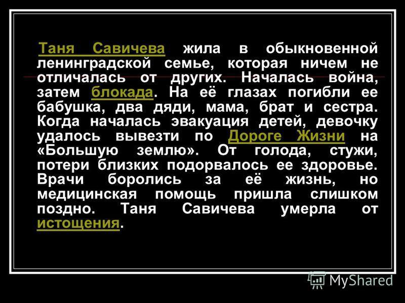 Таня Савичева жила в обыкновенной ленинградской семье, которая ничем не отличалась от других. Началась война, затем блокада. На её глазах погибли ее бабушка, два дяди, мама, брат и сестра. Когда началась эвакуация детей, девочку удалось вывезти по До