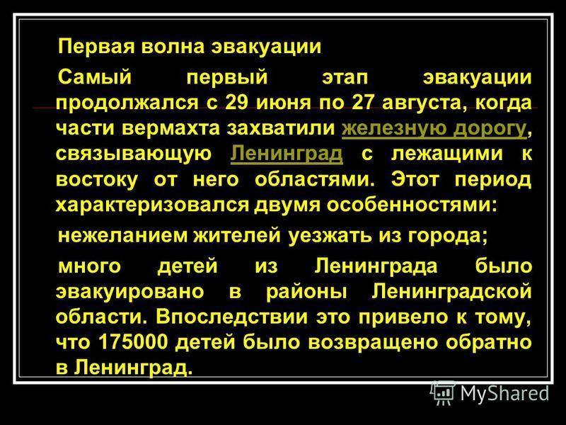 Первая волна эвакуации Самый первый этап эвакуации продолжался с 29 июня по 27 августа, когда части вермахта захватили железную дорогу, связывающую Ленинград с лежащими к востоку от него областями. Этот период характеризовался двумя особенностями:жел