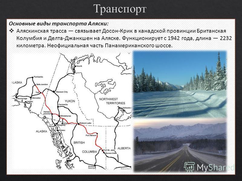 Основные виды транспорта Аляски: Аляскинская трасса связывает Досон-Крик в канадской провинции Британская Колумбия и Делта-Джанкшен на Аляске. Функционирует с 1942 года, длина 2232 километра. Неофициальная часть Панамериканского шоссе.