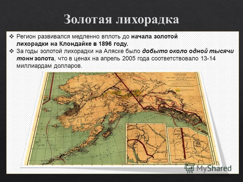 Регион развивался медленно вплоть до начала золотой лихорадки на Клондайке в 1896 году. За годы золотой лихорадки на Аляске было добыто около одной тысячи тонн золота, что в ценах на апрель 2005 года соответствовало 13-14 миллиардам долларов.