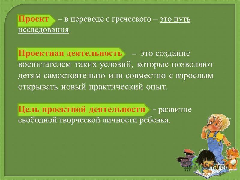 Проект – в переводе с греческого – это путь исследования. Проектная деятельность – это создание воспитателем таких условий, которые позволяют детям самостоятельно или совместно с взрослым открывать новый практический опыт. Цель проектной деятельности