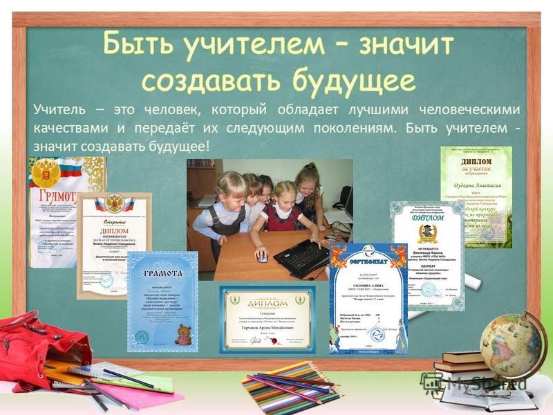 Учитель – это человек, который обладает лучшими человеческими качествами и передаёт их следующим поколениям. Быть учителем - значит создавать будущее!