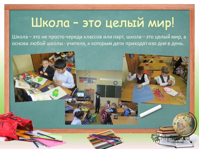 Школа – это не просто череда классов или парт, школа – это целый мир, а основа любой школы - учителя, к которым дети приходят изо дня в день.