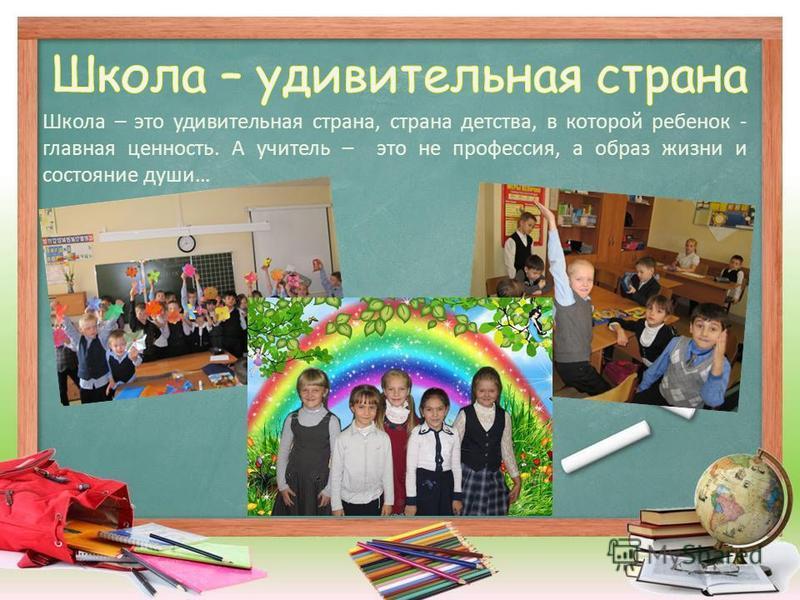 Школа – это удивительная страна, страна детства, в которой ребенок - главная ценность. А учитель – это не профессия, а образ жизни и состояние души…