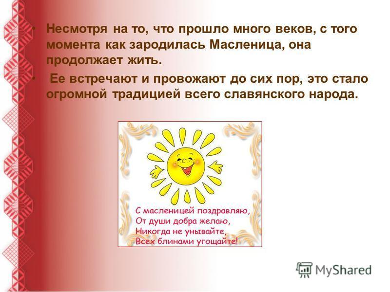 Несмотря на то, что прошло много веков, с того момента как зародилась Масленица, она продолжает жить. Ее встречают и провожают до сих пор, это стало огромной традицией всего славянского народа.