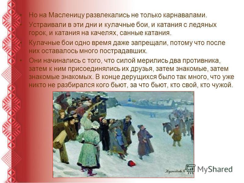 Но на Масленицу развлекались не только карнавалами. Устраивали в эти дни и кулачные бои, и катания с ледяных горок, и катания на качелях, санные катания. Кулачные бои одно время даже запрещали, потому что после них оставалось много пострадавших. Они