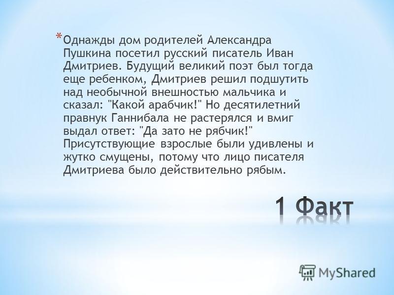 * Однажды дом родителей Александра Пушкина посетил русский писатель Иван Дмитриев. Будущий великий поэт был тогда еще ребенком, Дмитриев решил подшутить над необычной внешностью мальчика и сказал: